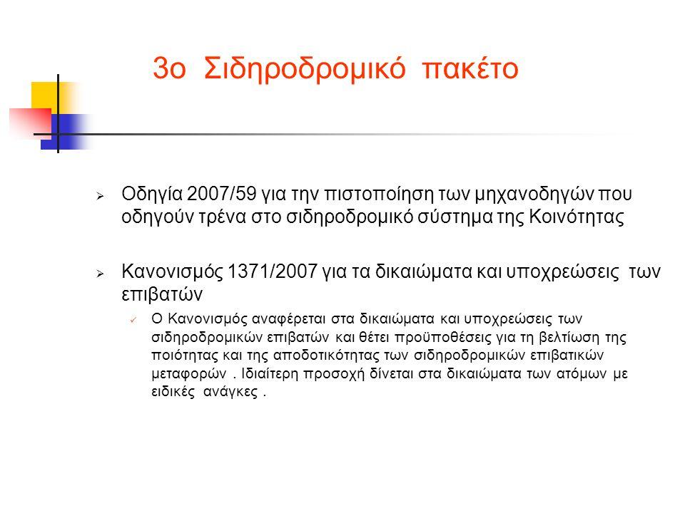 3ο Σιδηροδρομικό πακέτο  Οδηγία 2007/59 για την πιστοποίηση των μηχανοδηγών που οδηγούν τρένα στο σιδηροδρομικό σύστημα της Κοινότητας  Κανονισμός 1371/2007 για τα δικαιώματα και υποχρεώσεις των επιβατών  Ο Κανονισμός αναφέρεται στα δικαιώματα και υποχρεώσεις των σιδηροδρομικών επιβατών και θέτει προϋποθέσεις για τη βελτίωση της ποιότητας και της αποδοτικότητας των σιδηροδρομικών επιβατικών μεταφορών.