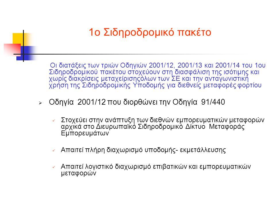 1ο Σιδηροδρομικό πακέτο Οι διατάξεις των τριών Οδηγιών 2001/12, 2001/13 και 2001/14 του 1ου Σιδηροδρομικού πακέτου στοχεύουν στη διασφάλιση της ισότιμης και χωρίς διακρίσεις μεταχείρισηςόλων των ΣΕ και την ανταγωνιστική χρήση της Σιδηροδρομικής Υποδομής για διεθνείς μεταφορές φορτίου  Οδηγία 2001/12 που διορθώνει την Οδηγία 91/440  Στοχεύει στην ανάπτυξη των διεθνών εμπορευματικών μεταφορών αρχικά στο Διευρωπαϊκό Σιδηροδρομικό Δίκτυο Μεταφοράς Εμπορευμάτων  Απαιτεί πλήρη διαχωρισμό υποδομής- εκμετάλλευσης  Απαιτεί λογιστικό διαχωρισμό επιβατικών και εμπορευματικών μεταφορών
