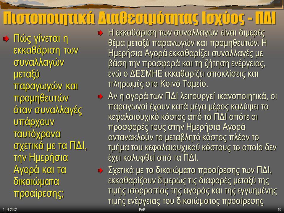 15.4.2002 ΡΑΕ10 Πιστοποιητικά Διαθεσιμότητας Ισχύος - ΠΔΙ Πώς γίνεται η εκκαθάριση των συναλλαγών μεταξύ παραγωγών και προμηθευτών όταν συναλλαγές υπάρχουν ταυτόχρονα σχετικά με τα ΠΔΙ, την Ημερήσια Αγορά και τα δικαιώματα προαίρεσης; Η εκκαθάριση των συναλλαγών είναι διμερές θέμα μεταξύ παραγωγών και προμηθευτών.