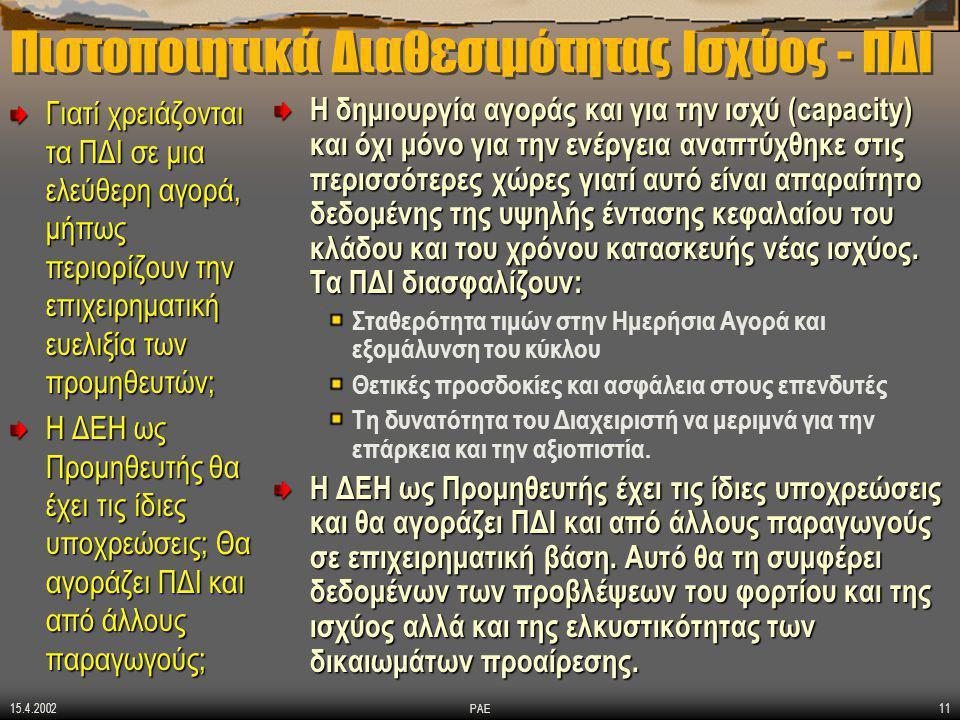 15.4.2002 ΡΑΕ11 Πιστοποιητικά Διαθεσιμότητας Ισχύος - ΠΔΙ Γιατί χρειάζονται τα ΠΔΙ σε μια ελεύθερη αγορά, μήπως περιορίζουν την επιχειρηματική ευελιξία των προμηθευτών; Η ΔΕΗ ως Προμηθευτής θα έχει τις ίδιες υποχρεώσεις; Θα αγοράζει ΠΔΙ και από άλλους παραγωγούς; Η δημιουργία αγοράς και για την ισχύ (capacity) και όχι μόνο για την ενέργεια αναπτύχθηκε στις περισσότερες χώρες γιατί αυτό είναι απαραίτητο δεδομένης της υψηλής έντασης κεφαλαίου του κλάδου και του χρόνου κατασκευής νέας ισχύος.