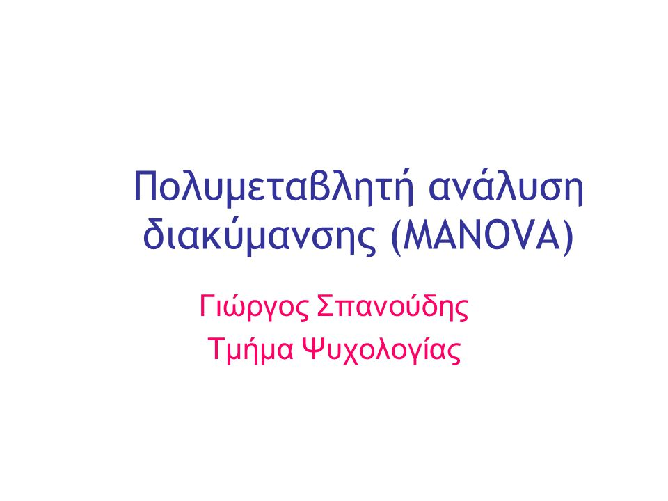 Slide 1 Πολυμεταβλητή ανάλυση διακύμανσης (MANOVA) Γιώργος Σπανούδης Τμήμα Ψυχολογίας