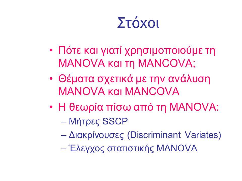 Slide 2 Στόχοι •Πότε και γιατί χρησιμοποιούμε τη MANOVΑ και τη MANCOVA; •Θέματα σχετικά με την ανάλυση MANOVA και ΜΑΝCOVA •Η θεωρία πίσω από τη MANOVA: –Μήτρες SSCP –Διακρίνουσες (Discriminant Variates) –Έλεγχος στατιστικής MANOVA