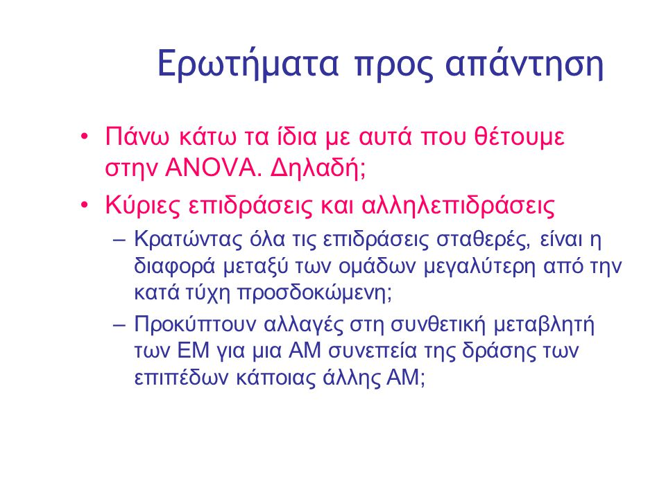 Slide 7 Ερωτήματα προς απάντηση •Πάνω κάτω τα ίδια με αυτά που θέτουμε στην ANOVA.