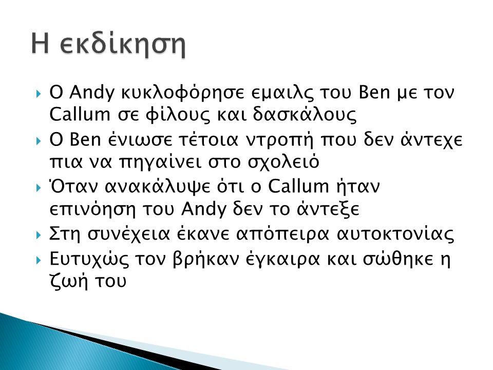  Ο Andy κυκλοφόρησε εμαιλς του Ben με τον Callum σε φίλους και δασκάλους  Ο Ben ένιωσε τέτοια ντροπή που δεν άντεχε πια να πηγαίνει στο σχολειό  Όταν ανακάλυψε ότι ο Callum ήταν επινόηση του Andy δεν το άντεξε  Στη συνέχεια έκανε απόπειρα αυτοκτονίας  Ευτυχώς τον βρήκαν έγκαιρα και σώθηκε η ζωή του