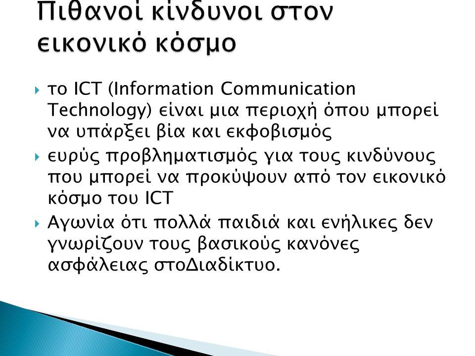  το ICT (Information Communication Technology) είναι μια περιοχή όπου μπορεί να υπάρξει βία και εκφοβισμός  ευρύς προβληματισμός για τους κινδύνους που μπορεί να προκύψουν από τον εικονικό κόσμο του ICT  Αγωνία ότι πολλά παιδιά και ενήλικες δεν γνωρίζουν τους βασικούς κανόνες ασφάλειας στοΔιαδίκτυο.