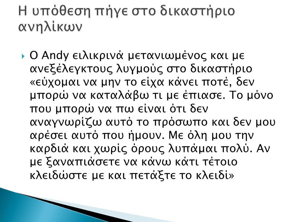  Ο Andy ειλικρινά μετανιωμένος και με ανεξέλεγκτους λυγμούς στο δικαστήριο «εύχομαι να μην το είχα κάνει ποτέ, δεν μπορώ να καταλάβω τι με έπιασε.