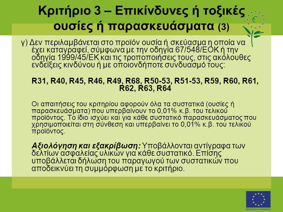 Κριτήριο 3 – Επικίνδυνες ή τοξικές ουσίες ή παρασκευάσματα (3) γ) Δεν περιλαμβάνεται στο προϊόν ουσία ή σκεύασμα η οποία να έχει καταγραφεί, σύμφωνα με την οδηγία 67/548/ΕΟΚ ή την οδηγία 1999/45/ΕΚ και τις τροποποιήσεις τους, στις ακόλουθες ενδείξεις κινδύνου ή με οποιονδήποτε συνδυασμό τους: R31, R40, R45, R46, R49, R68, R50-53, R51-53, R59, R60, R61, R62, R63, R64 Οι απαιτήσεις του κριτηρίου αφορούν όλα τα συστατικά (ουσίες ή παρασκευάσματα) που υπερβαίνουν το 0,01% κ.β.