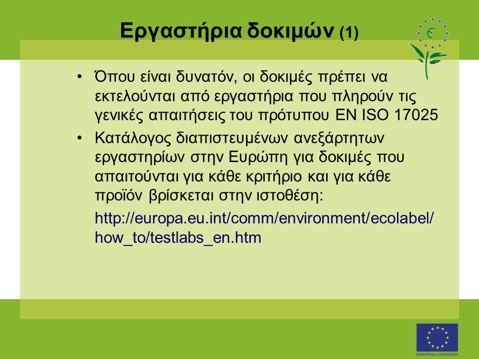 Εργαστήρια δοκιμών (1) •Όπου είναι δυνατόν, οι δοκιμές πρέπει να εκτελούνται από εργαστήρια που πληρούν τις γενικές απαιτήσεις του πρότυπου ΕΝ ISO 17025 •Κατάλογος διαπιστευμένων ανεξάρτητων εργαστηρίων στην Ευρώπη για δοκιμές που απαιτούνται για κάθε κριτήριο και για κάθε προϊόν βρίσκεται στην ιστοθέση: http://europa.eu.int/comm/environment/ecolabel/ how_to/testlabs_en.htm