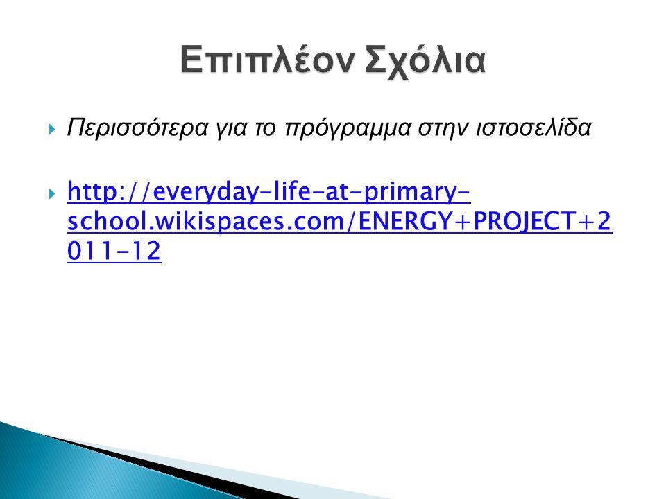  Περισσότερα για το πρόγραμμα στην ιστοσελίδα  http://everyday-life-at-primary- school.wikispaces.com/ENERGY+PROJECT+2 011-12