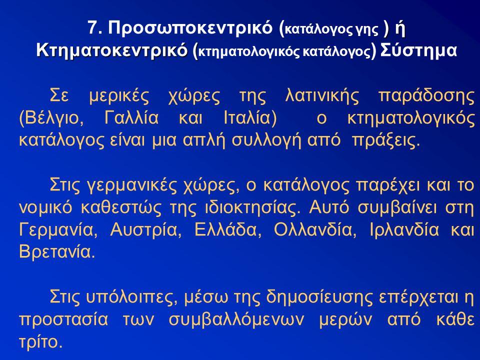 7. Προσωποκεντρικό ( κατάλογος γης ) ή Κτηματοκεντρικό ( κτηματολογικός κατάλογος ) Σύστημα Σε μερικές χώρες της λατινικής παράδοσης (Βέλγιο, Γαλλία κ
