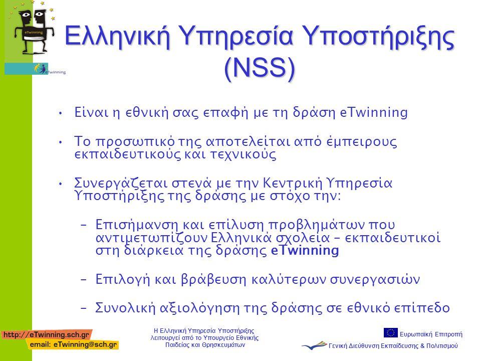 Ευρωπαϊκή Επιτροπή Γενική Διεύθυνση Εκπαίδευσης & Πολιτισμού Η Ελληνική Υπηρεσία Υποστήριξης λειτουργεί από το Υπουργείο Εθνικής Παιδείας και Θρησκευμάτων Ελληνική Υπηρεσία Υποστήριξης (NSS) •Είναι η εθνική σας επαφή με τη δράση eTwinning •Το προσωπικό της αποτελείται από έμπειρους εκπαιδευτικούς και τεχνικούς •Συνεργάζεται στενά με την Κεντρική Υπηρεσία Υποστήριξης της δράσης με στόχο την: –Επισήμανση και επίλυση προβλημάτων που αντιμετωπίζουν Ελληνικά σχολεία – εκπαιδευτικοί στη διάρκεια της δράσης eTwinning –Επιλογή και βράβευση καλύτερων συνεργασιών –Συνολική αξιολόγηση της δράσης σε εθνικό επίπεδο