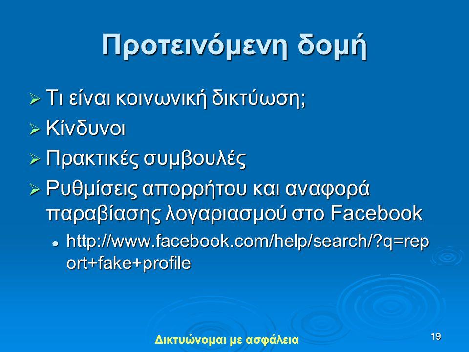 Δικτυώνομαι με ασφάλεια 19 Προτεινόμενη δομή  Τι είναι κοινωνική δικτύωση;  Κίνδυνοι  Πρακτικές συμβουλές  Ρυθμίσεις απορρήτου και αναφορά παραβία