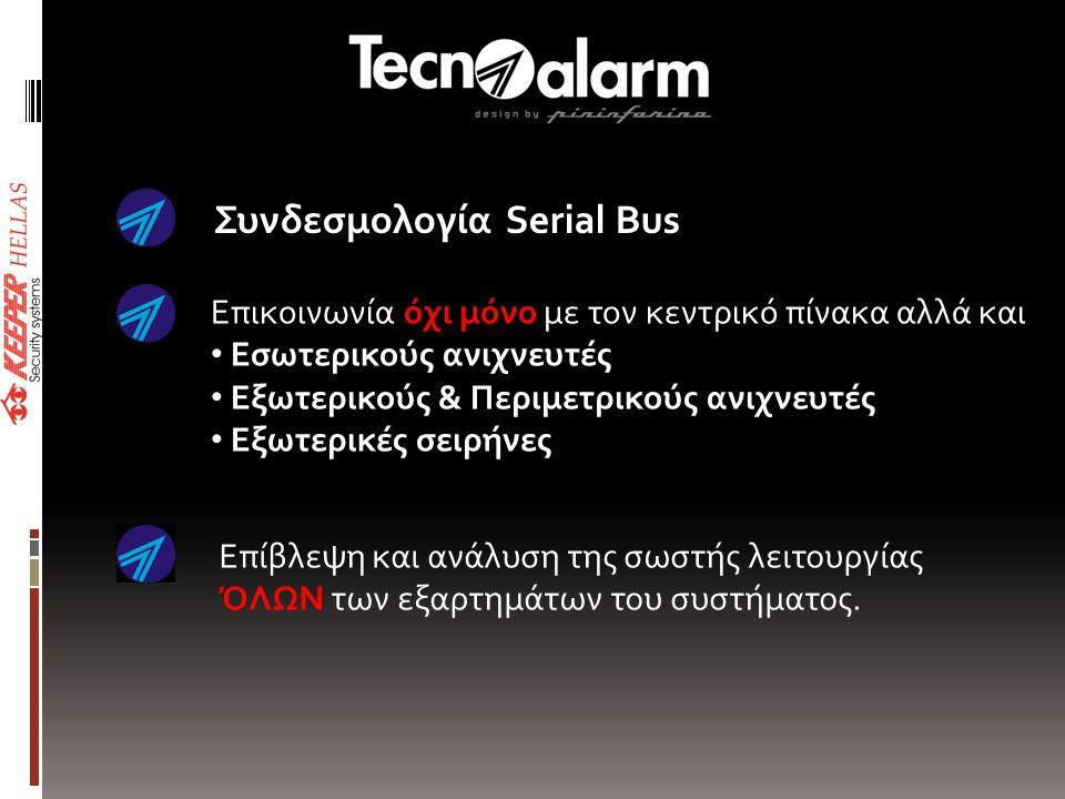 Συνδεσμολογία Serial Bus Επικοινωνία όχι μόνο με τον κεντρικό πίνακα αλλά και • Εσωτερικούς ανιχνευτές • Εξωτερικούς & Περιμετρικούς ανιχνευτές • Εξωτερικές σειρήνες Επίβλεψη και ανάλυση της σωστής λειτουργίας ΌΛΩΝ των εξαρτημάτων του συστήματος.