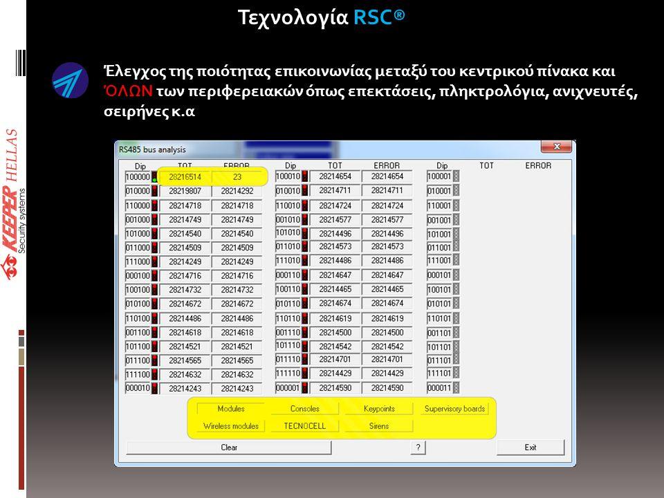 Έλεγχος της ποιότητας επικοινωνίας μεταξύ του κεντρικού πίνακα και ΌΛΩΝ των περιφερειακών όπως επεκτάσεις, πληκτρολόγια, ανιχνευτές, σειρήνες κ.α • Remote Sensitivity Control of ALL devices • Recording of system maintenance for history file • Recording of Installers S/N Τεχνολογία RSC®