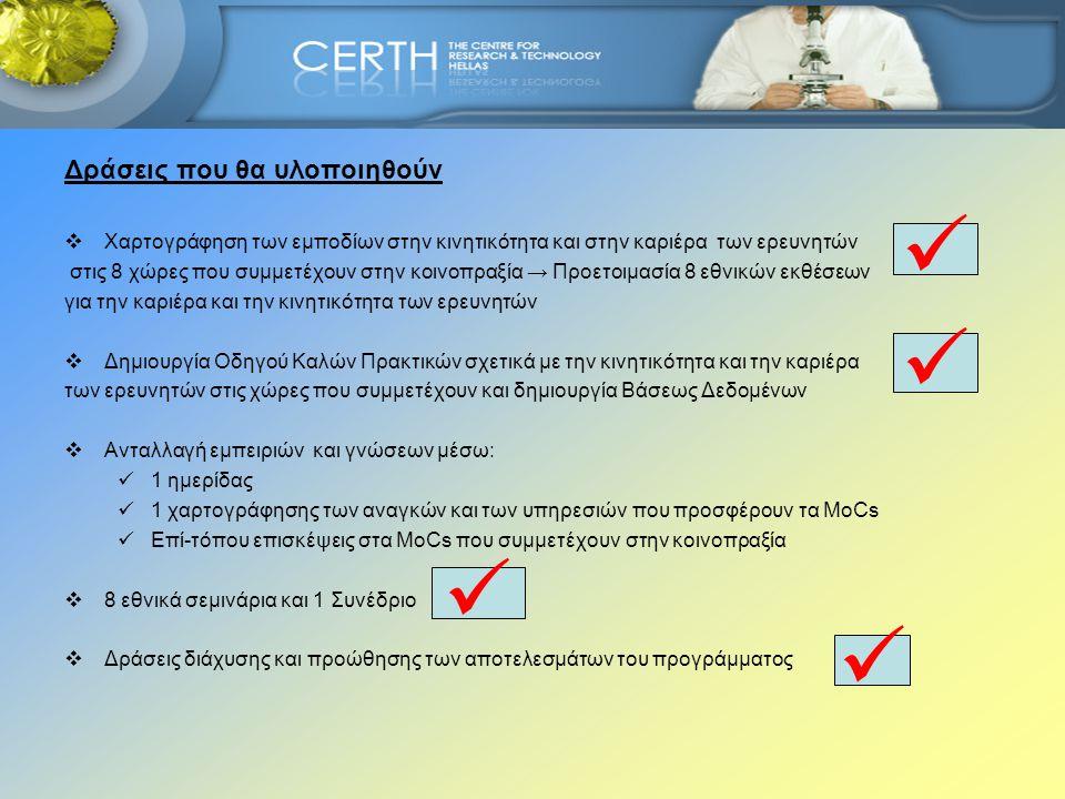 1.Χαρτογράφηση των εμποδίων στην κινητικότητα και στην καριέρα των Ερευνητών Χρήση ερωτηματολογίου → ερευνητές, ερευνητικούς και βιομηχανικούς φορείς, MoCs, κυβερνητικούς φορείς προκειμένου να λάβουμε πληροφορίες για:  τα εμπόδια που συναντούν στην κινητικότητα και στην εξέλιξη της καριέρας τους  την πραγματική υποστήριξη που λαμβάνουν (εκτός από την υποστήριξη των MoCs) οι ερευνητές κατά τη διάρκεια διακρατικής και δια-τομεακής κινητικότητας  την υποστήριξη που δίνουν τα MoCs στους ερευνητές Η συγκριτική μελέτη των εθνικών αποτελεσμάτων θα αποτελέσει σημαντική πρόσθετη αξία στο διεθνή και εθνικό διάλογο για την καριέρα και την κινητικότητα των ερευνητών