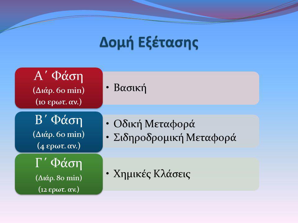 Δομή Εξέτασης •Βασική Α΄ Φάση (Διάρ. 60 min) (10 ερωτ. αν.) •Οδική Μεταφορά •Σιδηροδρομική Μεταφορά Β΄ Φάση (Διάρ. 60 min) (4 ερωτ. αν.) •Χημικές Κλάσ