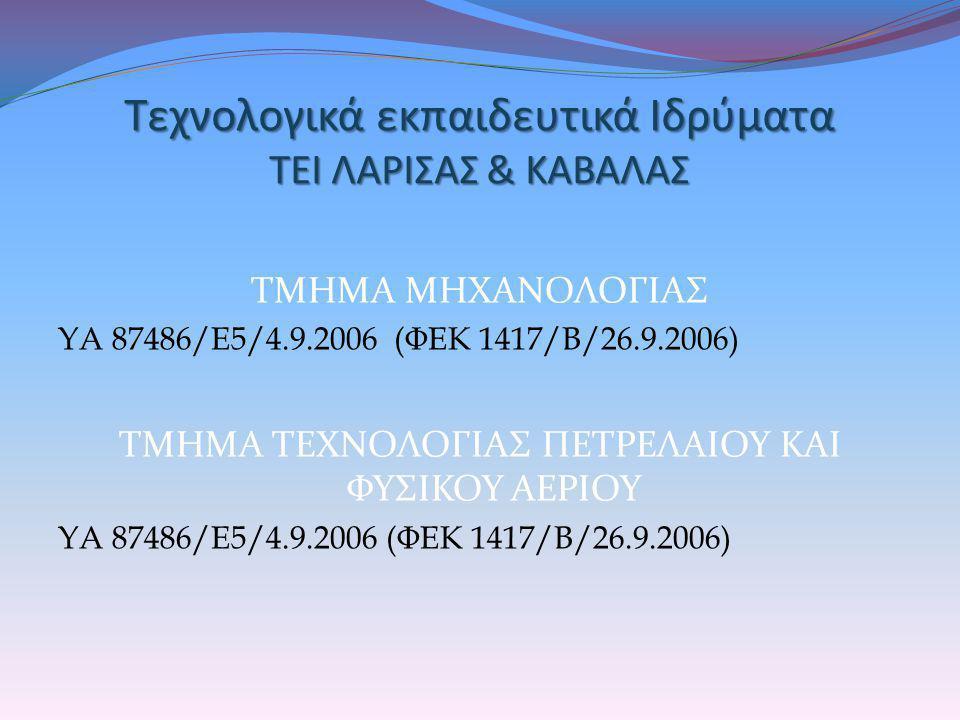 Τεχνολογικά εκπαιδευτικά Ιδρύματα ΤΕΙ ΛΑΡΙΣΑΣ & ΚΑΒΑΛΑΣ ΤΜΗΜΑ ΜΗΧΑΝΟΛΟΓΙΑΣ ΥΑ 87486/Ε5/4.9.2006 (ΦΕΚ 1417/Β/26.9.2006) ΤΜΗΜΑ ΤΕΧΝΟΛΟΓΙΑΣ ΠΕΤΡΕΛΑΙΟΥ ΚΑ