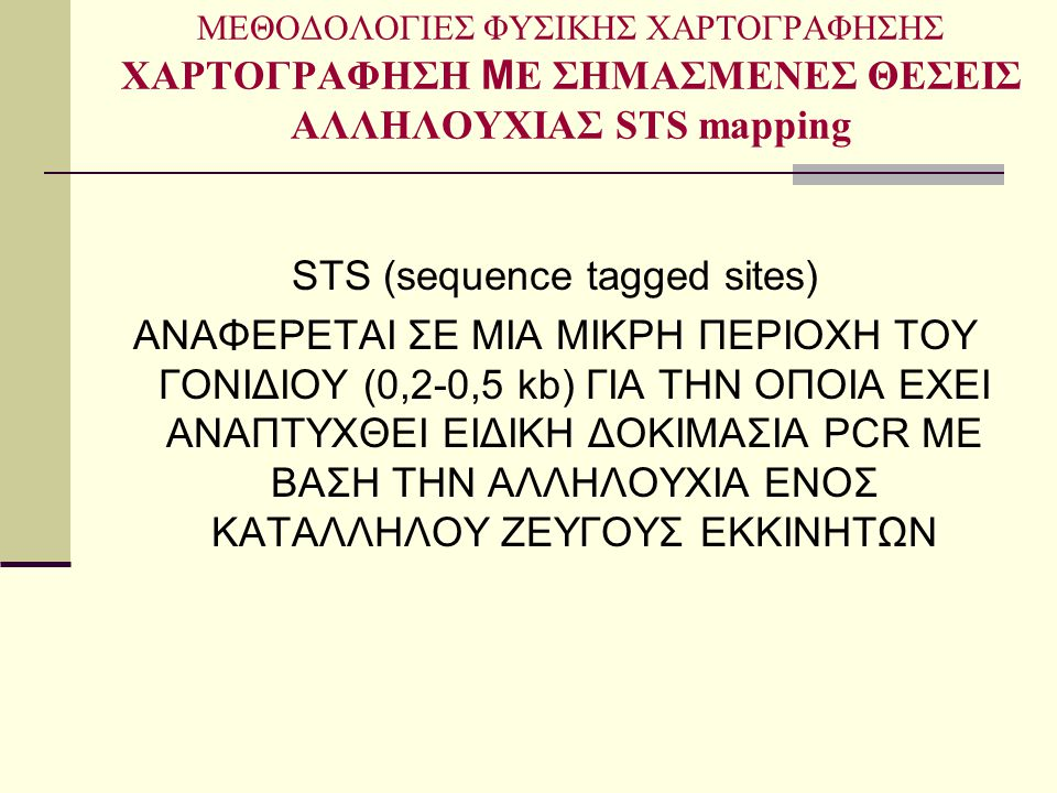 ΜΕΘΟΔΟΛΟΓΙΕΣ ΦΥΣΙΚΗΣ ΧΑΡΤΟΓΡΑΦΗΣΗΣ ΧΑΡΤΟΓΡΑΦΗΣΗ M Ε ΣΗΜΑΣΜΕΝΕΣ ΘΕΣΕΙΣ ΑΛΛΗΛΟΥΧΙΑΣ STS mapping STS (sequence tagged sites) ΑΝΑΦΕΡΕΤΑΙ ΣΕ ΜΙΑ ΜΙΚΡΗ ΠΕΡΙ