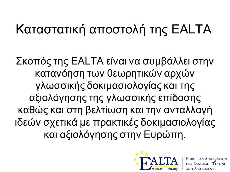 2 Kαταστατική αποστολή της EALTA Σκοπός της EALTA είναι να συμβάλλει στην κατανόηση των θεωρητικών αρχών γλωσσικής δοκιμασιολογίας και της αξιολόγησης της γλωσσικής επίδοσης καθώς και στη βελτίωση και την ανταλλαγή ιδεών σχετικά με πρακτικές δοκιμασιολογίας και αξιολόγησης στην Ευρώπη.