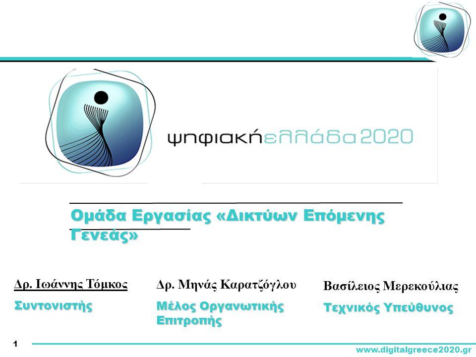 1 www.digitalgreece2020.gr Δρ. Ιωάννης ΤόμκοςΣυντονιστής Ομάδα Εργασίας «Δικτύων Επόμενης Γενεάς» Δρ. Μηνάς Καρατζόγλου Μέλος Οργανωτικής Επιτροπής Βα