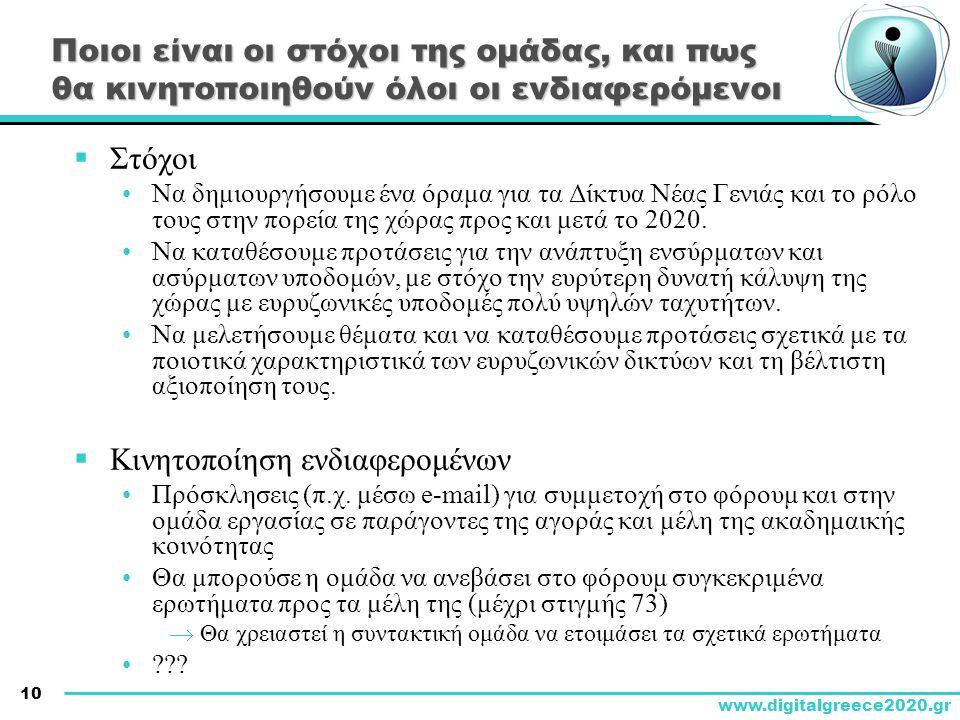 10 www.digitalgreece2020.gr Ποιοι είναι οι στόχοι της ομάδας, και πως θα κινητοποιηθούν όλοι οι ενδιαφερόμενοι  Στόχοι •Να δημιουργήσουμε ένα όραμα για τα Δίκτυα Νέας Γενιάς και το ρόλο τους στην πορεία της χώρας προς και μετά το 2020.