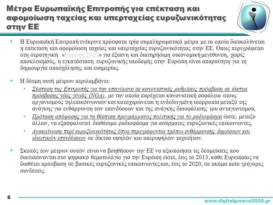 6 www.digitalgreece2020.gr Μέτρα Ευρωπαϊκής Επιτροπής για επέκταση και αφομοίωση ταχείας και υπερταχείας ευρυζωνικότητας στην ΕΕ  Η Ευρωπαϊκή Επιτροπή ενέκρινε πρόσφατα τρία συμπληρωματικά μέτρα με τα οποία διευκολύνεται η επέκταση και αφομοίωση ταχείας και υπερταχείας ευρυζωνικότητας στην ΕΕ.