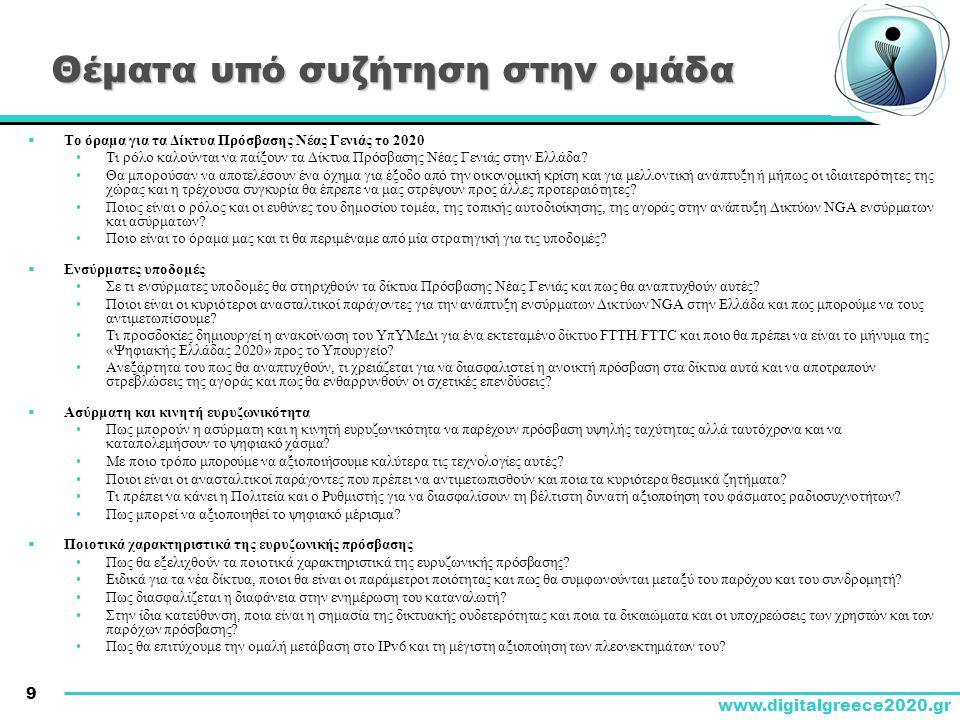 9 www.digitalgreece2020.gr Θέματα υπό συζήτηση στην ομάδα  Το όραμα για τα Δίκτυα Πρόσβασης Νέας Γενιάς το 2020 •Τι ρόλο καλούνται να παίξουν τα Δίκτυα Πρόσβασης Νέας Γενιάς στην Ελλάδα.
