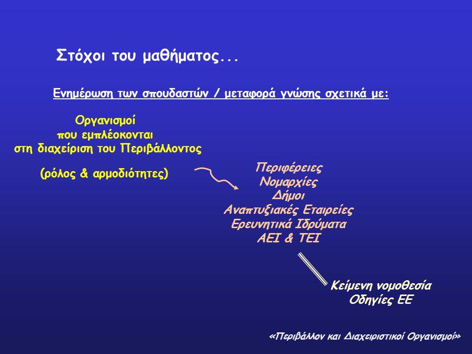 Στόχοι του μαθήματος... Ενημέρωση των σπουδαστών / μεταφορά γνώσης σχετικά με: Οργανισμοί που εμπλέοκονται στη διαχείριση του Περιβάλλοντος (ρόλος & α