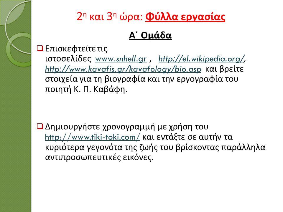 2 η και 3 η ώρα : Φύλλα εργασίας Α΄ Ομάδα  Επισκεφτείτε τις ιστοσελίδες www.snhell.gr, http://el.wikipedia.org/, http://www.kavafis.gr/kavafology/bio