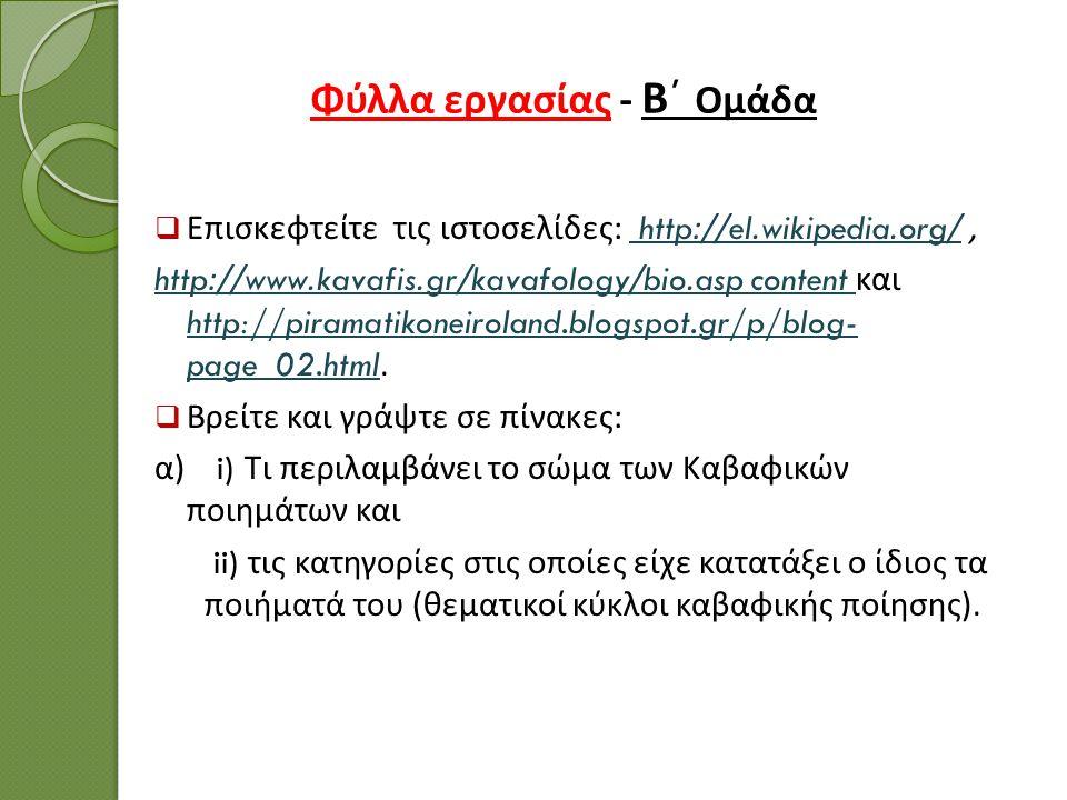 Φύλλα εργασίας - Β΄ Ομάδα  Επισκεφτείτε τις ιστοσελίδες : http://el.wikipedia.org/, http://el.wikipedia.org/ http://www.kavafis.gr/kavafology/bio.asp