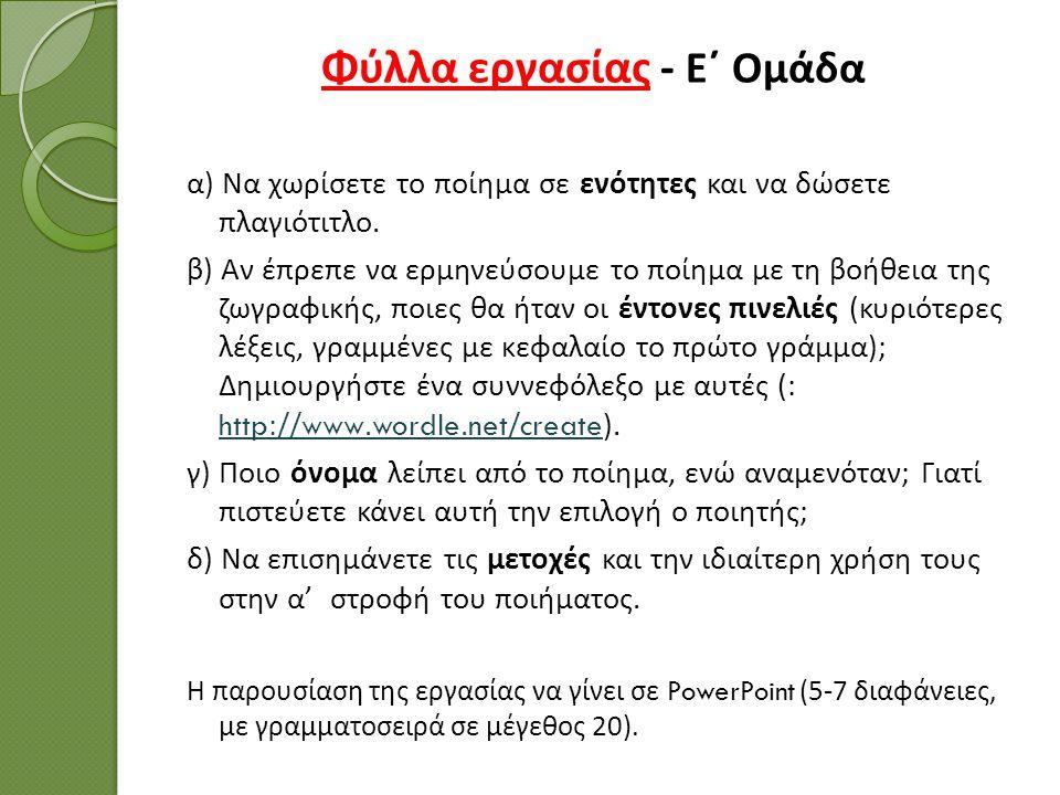 Φύλλα εργασίας - Ε΄ Ομάδα α ) Να χωρίσετε το ποίημα σε ενότητες και να δώσετε πλαγιότιτλο. β ) Αν έπρεπε να ερμηνεύσουμε το ποίημα με τη βοήθεια της ζ