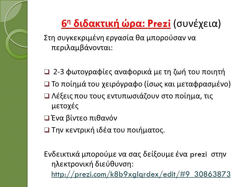 6 η διδακτική ώρα : Prezi ( συνέχεια ) Στη συγκεκριμένη εργασία θα μπορούσαν να περιλαμβάνονται :  2-3 φωτογραφίες αναφορικά με τη ζωή του ποιητή  Τ