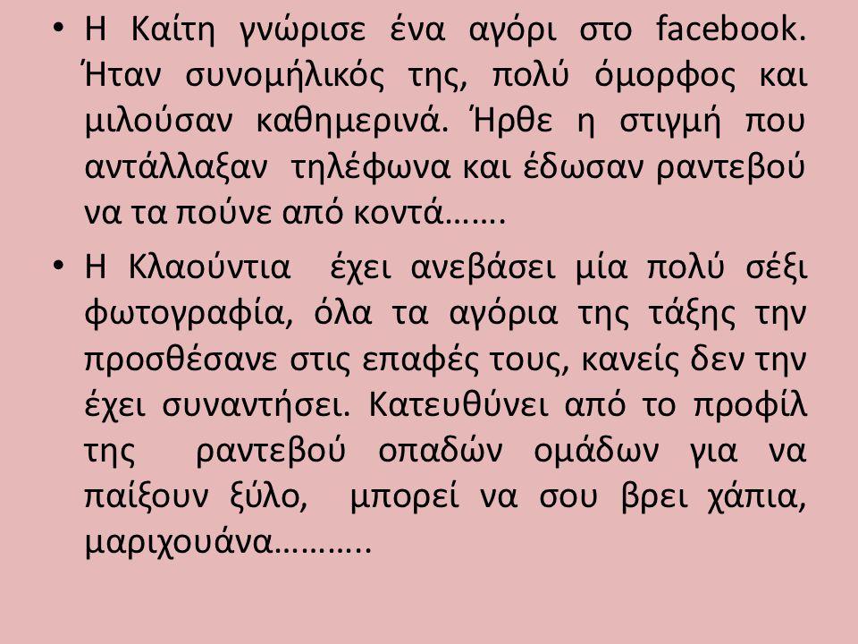 • Η Καίτη γνώρισε ένα αγόρι στο facebook. Ήταν συνομήλικός της, πολύ όμορφος και μιλούσαν καθημερινά. Ήρθε η στιγμή που αντάλλαξαν τηλέφωνα και έδωσαν