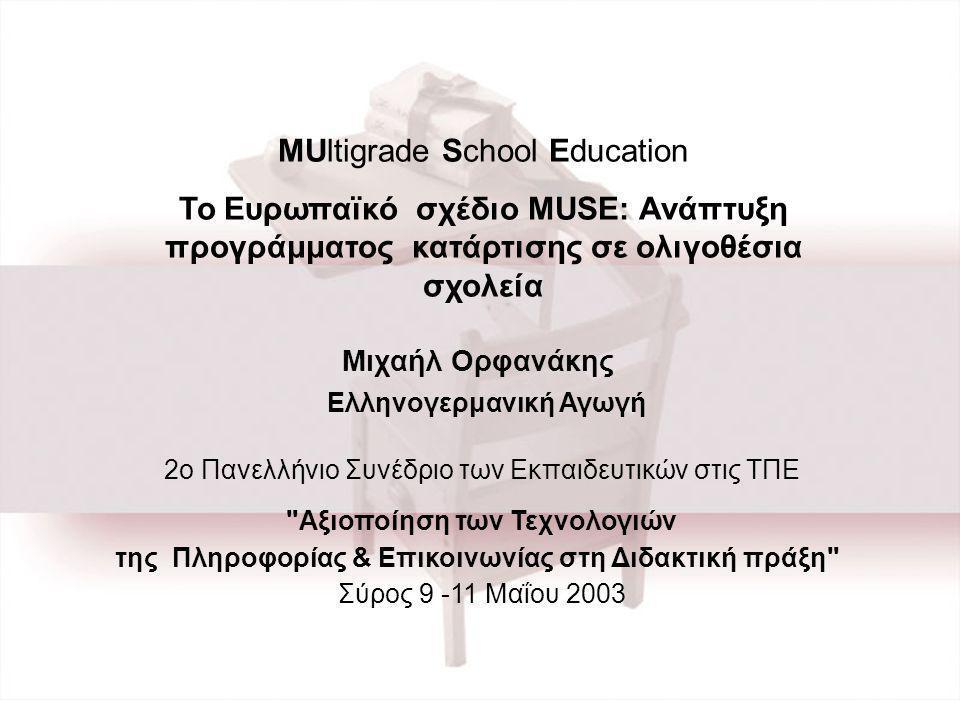 Μιχαήλ Ορφανάκης Ελληνογερμανική Αγωγή 2ο Πανελλήνιο Συνέδριο των Εκπαιδευτικών στις ΤΠΕ Αξιοποίηση των Τεχνολογιών της Πληροφορίας & Επικοινωνίας στη Διδακτική πράξη Σύρος 9 -11 Μαΐου 2003 MUltigrade School Education Το Ευρωπαϊκό σχέδιο MUSE: Ανάπτυξη προγράμματος κατάρτισης σε ολιγοθέσια σχολεία