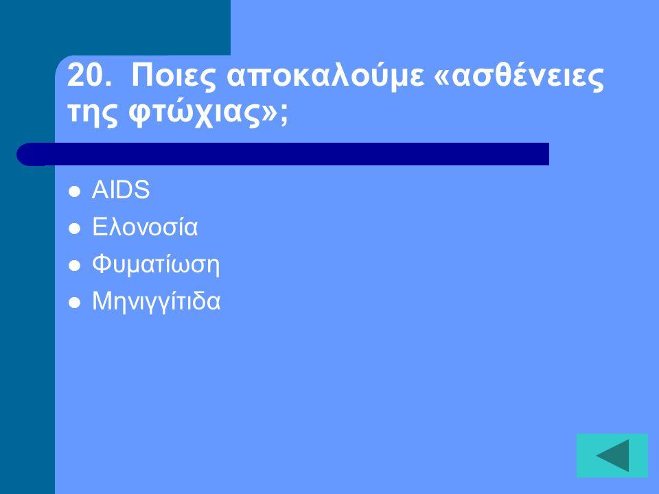 20. Ποιες αποκαλούμε «ασθένειες της φτώχιας»;  AIDS  Ελονοσία  Φυματίωση  Μηνιγγίτιδα