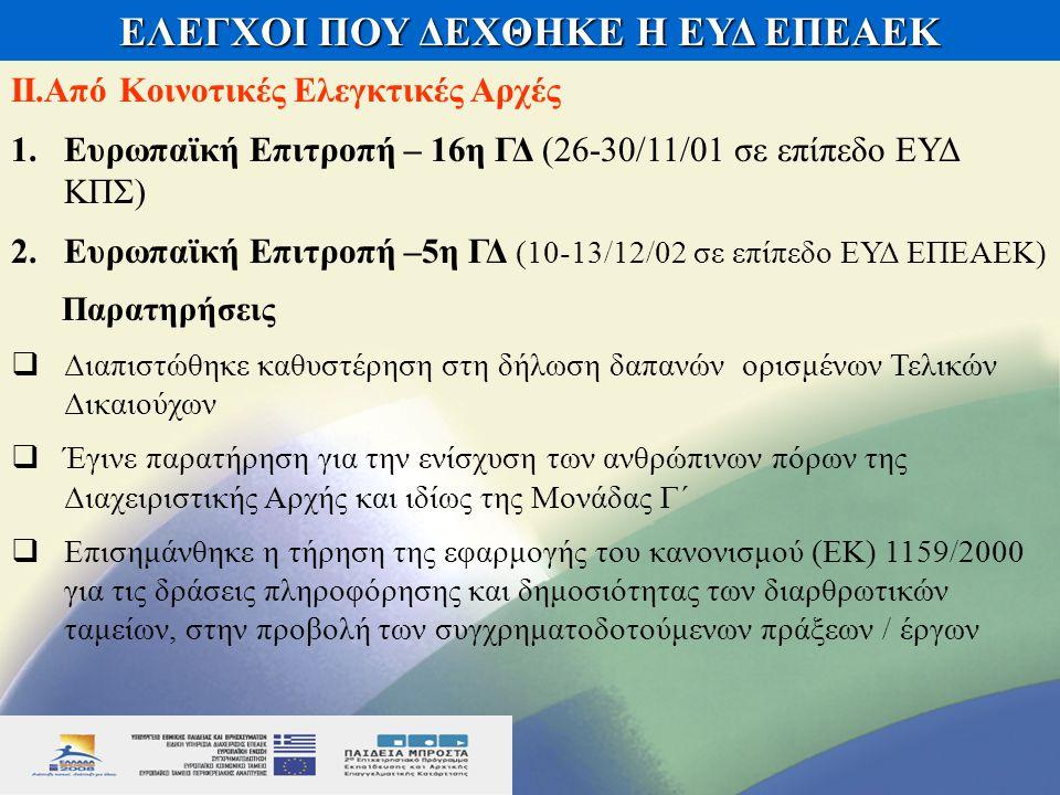 ΕΛΕΓΧΟΙ ΠΟΥ ΔΕΧΘΗΚΕ Η ΕΥΔ ΕΠΕΑΕΚ ΙΙ.Από Κοινοτικές Ελεγκτικές Αρχές 1.Ευρωπαϊκή Επιτροπή – 16η ΓΔ (26-30/11/01 σε επίπεδο ΕΥΔ ΚΠΣ) 2.Ευρωπαϊκή Επιτροπή –5η ΓΔ (10-13/12/02 σε επίπεδο ΕΥΔ ΕΠΕΑΕΚ) Παρατηρήσεις  Διαπιστώθηκε καθυστέρηση στη δήλωση δαπανών ορισμένων Τελικών Δικαιούχων  Έγινε παρατήρηση για την ενίσχυση των ανθρώπινων πόρων της Διαχειριστικής Αρχής και ιδίως της Μονάδας Γ΄  Επισημάνθηκε η τήρηση της εφαρμογής του κανονισμού (ΕΚ) 1159/2000 για τις δράσεις πληροφόρησης και δημοσιότητας των διαρθρωτικών ταμείων, στην προβολή των συγχρηματοδοτούμενων πράξεων / έργων
