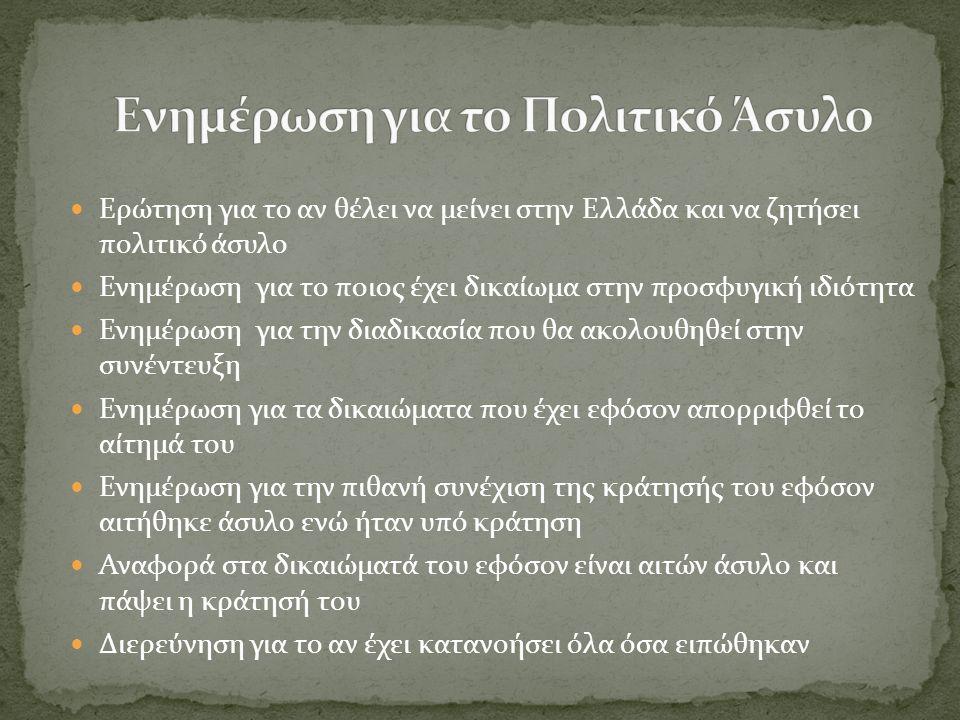  Ερώτηση για το αν θέλει να μείνει στην Ελλάδα και να ζητήσει πολιτικό άσυλο  Ενημέρωση για το ποιος έχει δικαίωμα στην προσφυγική ιδιότητα  Ενημέρωση για την διαδικασία που θα ακολουθηθεί στην συνέντευξη  Ενημέρωση για τα δικαιώματα που έχει εφόσον απορριφθεί το αίτημά του  Ενημέρωση για την πιθανή συνέχιση της κράτησής του εφόσον αιτήθηκε άσυλο ενώ ήταν υπό κράτηση  Αναφορά στα δικαιώματά του εφόσον είναι αιτών άσυλο και πάψει η κράτησή του  Διερεύνηση για το αν έχει κατανοήσει όλα όσα ειπώθηκαν