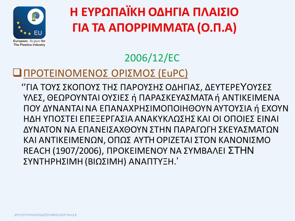Η ΕΥΡΩΠΑΪΚΗ ΟΔΗΓΙΑ ΠΛΑΙΣΙΟ ΓΙΑ ΤΑ ΑΠΟΡΡΙΜΜΑΤΑ (Ο.Π.Α) 2006/12/ΕC  ΠΡΟΤΕΙΝΟΜΕΝΟΣ ΟΡΙΣΜΟΣ (EuPC) ''ΓΙΑ ΤΟΥΣ ΣΚΟΠΟΥΣ ΤΗΣ ΠΑΡΟΥΣΗΣ ΟΔΗΓΙΑΣ, ΔΕΥΤΕΡΕ Υ ΟΥΣΕΣ ΥΛΕΣ, ΘΕΩΡΟΥΝΤΑΙ ΟΥΣΙΕΣ ή ΠΑΡΑΣΚΕΥΑΣΜΑΤΑ ή ΑΝΤΙΚΕΙΜΕΝΑ ΠΟΥ ΔΥΝΑΝΤΑΙ ΝΑ ΕΠΑΝΑΧΡΗΣΙΜΟΠΟΙΗΘΟΥΝ ΑΥΤΟΥΣΙΑ ή ΕΧΟΥΝ ΗΔΗ ΥΠΟΣΤΕΙ ΕΠΕΞΕΡΓΑΣΙΑ ΑΝΑΚΥΚΛΩΣΗΣ ΚΑΙ ΟΙ ΟΠΟΙΕΣ ΕΙΝΑΙ ΔΥΝΑΤΟΝ ΝΑ ΕΠΑΝΕΙΣΑΧΘΟΥΝ ΣΤΗΝ ΠΑΡΑΓΩΓΗ ΣΚΕΥΑΣΜΑΤΩΝ ΚΑΙ ΑΝΤΙΚΕΙΜΕΝΩΝ, ΟΠΩΣ ΑΥΤΉ ΟΡΙΖΕΤΑΙ ΣΤΟΝ ΚΑΝΟΝΙΣΜΟ REACH (1907/2006), ΠΡΟΚΕΙΜΕΝΟΥ ΝΑ ΣΥΜΒΑΛΕΙ ΣΤΗΝ ΣΥΝΤΗΡΗΣΙΜΗ (ΒΙΩΣΙΜΗ) ΑΝΑΠΤΥΞΗ.