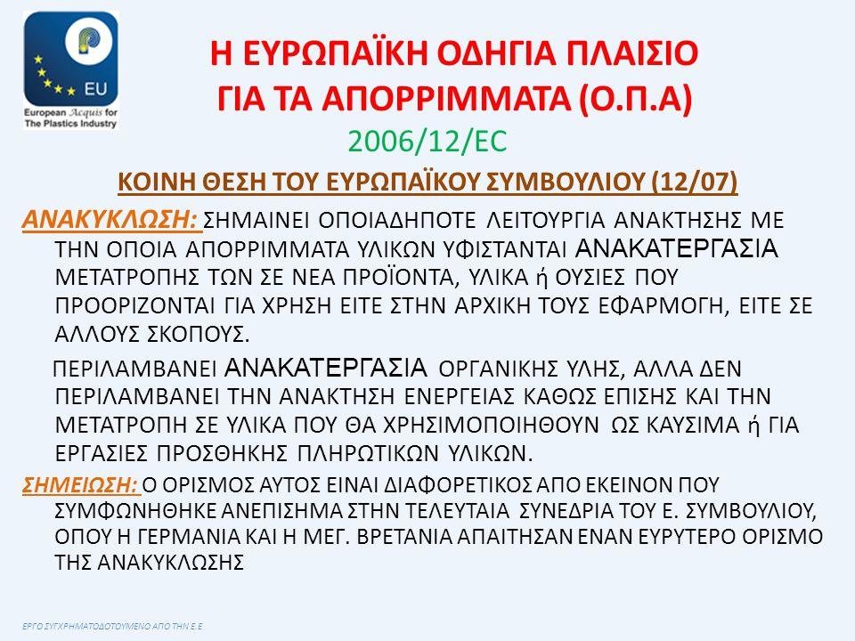 Η ΕΥΡΩΠΑΪΚΗ ΟΔΗΓΙΑ ΠΛΑΙΣΙΟ ΓΙΑ ΤΑ ΑΠΟΡΡΙΜΜΑΤΑ (Ο.Π.Α) 2006/12/ΕC ΚΟΙΝΗ ΘΕΣΗ ΤΟΥ ΕΥΡΩΠΑΪΚΟΥ ΣΥΜΒΟΥΛΙΟΥ (12/07) ΑΝΑΚΥΚΛΩΣΗ: ΣΗΜΑΙΝΕΙ ΟΠΟΙΑΔΗΠΟΤΕ ΛΕΙΤΟΥΡΓΙΑ ΑΝΑΚΤΗΣΗΣ ΜΕ ΤΗΝ ΟΠΟΙΑ ΑΠΟΡΡΙΜΜΑΤΑ ΥΛΙΚΩΝ ΥΦΙΣΤΑΝΤΑΙ ΑΝΑΚΑΤΕΡΓΑΣΙΑ ΜΕΤΑΤΡΟΠΗΣ ΤΩΝ ΣΕ ΝΕΑ ΠΡΟΪΟΝΤΑ, ΥΛΙΚΑ ή ΟΥΣΙΕΣ ΠΟΥ ΠΡΟΟΡΙΖΟΝΤΑΙ ΓΙΑ ΧΡΗΣΗ ΕΙΤΕ ΣΤΗΝ ΑΡΧΙΚΗ ΤΟΥΣ ΕΦΑΡΜΟΓΗ, ΕΙΤΕ ΣΕ ΑΛΛΟΥΣ ΣΚΟΠΟΥΣ.
