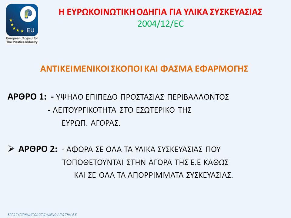 Η ΕΥΡΩΚΟΙΝΩΤΙΚΗ ΟΔΗΓΙΑ ΓΙΑ ΥΛΙΚΑ ΣΥΣΚΕΥΑΣΙΑΣ 2004/12/EC ΑΝΤΙΚΕΙΜΕΝΙΚΟΙ ΣΚΟΠΟΙ ΚΑΙ ΦΑΣΜΑ ΕΦΑΡΜΟΓΗΣ ΑΡΘΡΟ 1: - ΥΨΗΛΟ ΕΠΙΠΕΔΟ ΠΡΟΣΤΑΣΙΑΣ ΠΕΡΙΒΑΛΛΟΝΤΟΣ - ΛΕΙΤΟΥΡΓΙΚΟΤΗΤΑ ΣΤΟ ΕΣΩΤΕΡΙΚΟ ΤΗΣ ΕΥΡΩΠ.