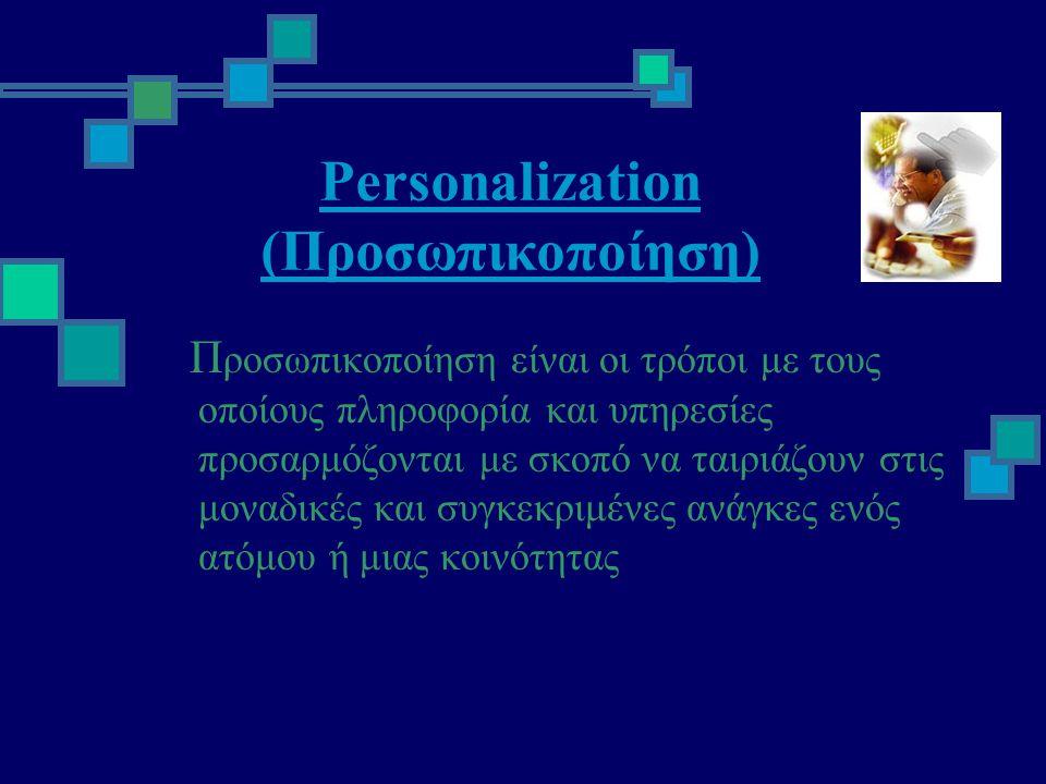 Personalization (Προσωπικοποίηση) Π ροσωπικοποίηση είναι οι τρόποι με τους οποίους πληροφορία και υπηρεσίες προσαρμόζονται με σκοπό να ταιριάζουν στις μοναδικές και συγκεκριμένες ανάγκες ενός ατόμου ή μιας κοινότητας