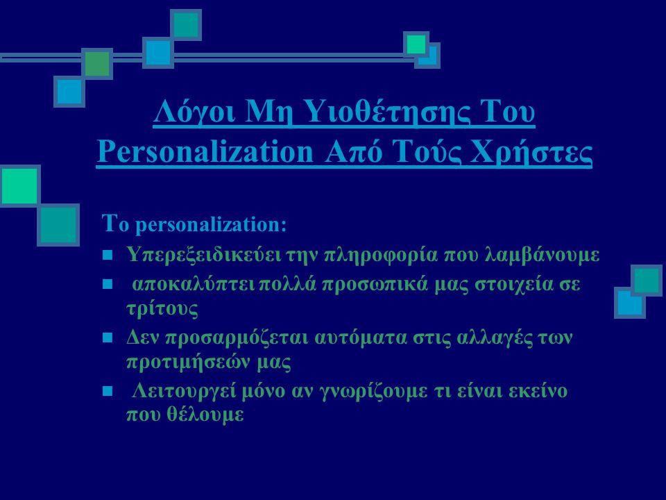 Λόγοι Μη Υιοθέτησης Του Personalization Από Τούς Χρήστες Τ ο personalization:  Υπερεξειδικεύει την πληροφορία που λαμβάνουμε  αποκαλύπτει πολλά προσωπικά μας στοιχεία σε τρίτους  Δεν προσαρμόζεται αυτόματα στις αλλαγές των προτιμήσεών μας  Λειτουργεί μόνο αν γνωρίζουμε τι είναι εκείνο που θέλουμε