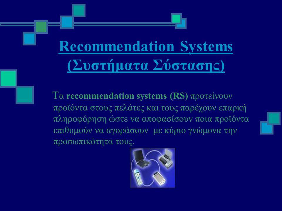Recommendation Systems (Συστήματα Σύστασης) Τ α recommendation systems (RS) προτείνουν προϊόντα στους πελάτες και τους παρέχουν επαρκή πληροφόρηση ώστε να αποφασίσουν ποια προϊόντα επιθυμούν να αγοράσουν με κύριο γνώμονα την προσωπικότητα τους.