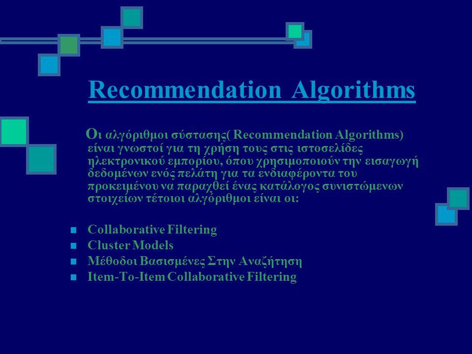 Recommendation Algorithms Ο ι αλγόριθμοι σύστασης( Recommendation Algorithms) είναι γνωστοί για τη χρήση τους στις ιστοσελίδες ηλεκτρονικού εμπορίου, όπου χρησιμοποιούν την εισαγωγή δεδομένων ενός πελάτη για τα ενδιαφέροντα του προκειμένου να παραχθεί ένας κατάλογος συνιστώμενων στοιχείων τέτοιοι αλγόριθμοι είναι οι:  Collaborative Filtering  Cluster Models  Μέθοδοι Βασισμένες Στην Αναζήτηση  Item-To-Item Collaborative Filtering