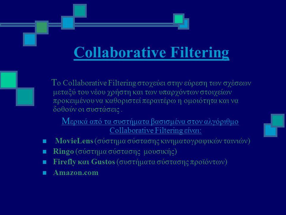 Collaborative Filtering Τ ο Collaborative Filtering στοχεύει στην εύρεση των σχέσεων μεταξύ του νέου χρήστη και των υπαρχόντων στοιχείων προκειμένου να καθοριστεί περαιτέρω η ομοιότητα και να δοθούν οι συστάσεις.