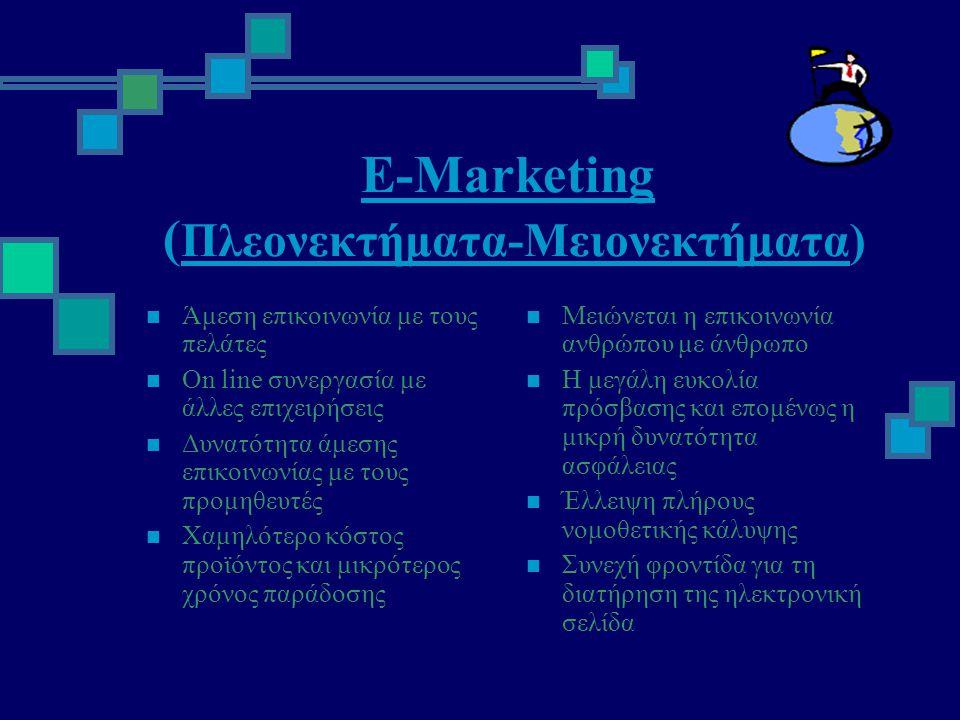 Ε-Marketing ( Πλεονεκτήματα-Μειονεκτήματα)  Άμεση επικοινωνία με τους πελάτες  On line συνεργασία με άλλες επιχειρήσεις  Δυνατότητα άμεσης επικοινωνίας με τους προμηθευτές  Χαμηλότερο κόστος προϊόντος και μικρότερος χρόνος παράδοσης  Μειώνεται η επικοινωνία ανθρώπου με άνθρωπο  Η μεγάλη ευκολία πρόσβασης και επομένως η μικρή δυνατότητα ασφάλειας  Έλλειψη πλήρους νομοθετικής κάλυψης  Συνεχή φροντίδα για τη διατήρηση της ηλεκτρονική σελίδα