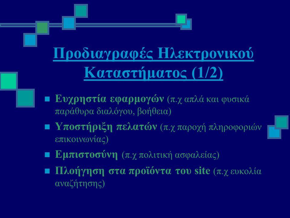 Προδιαγραφές Ηλεκτρονικού Καταστήματος (1/2)  Ευχρηστία εφαρμογών (π.χ απλά και φυσικά παράθυρα διαλόγου, βοήθεια)  Υποστήριξη πελατών (π.χ παροχή πληροφοριών επικοινωνίας)  Εμπιστοσύνη (π.χ πολιτική ασφαλείας)  Πλοήγηση στα προϊόντα του site (π.χ ευκολία αναζήτησης)