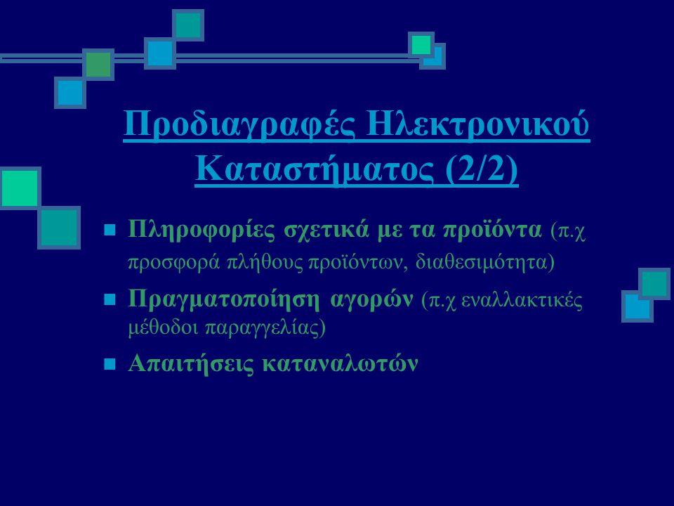 Προδιαγραφές Ηλεκτρονικού Καταστήματος (2/2)  Πληροφορίες σχετικά με τα προϊόντα (π.χ προσφορά πλήθους προϊόντων, διαθεσιμότητα)  Πραγματοποίηση αγορών (π.χ εναλλακτικές μέθοδοι παραγγελίας)  Απαιτήσεις καταναλωτών
