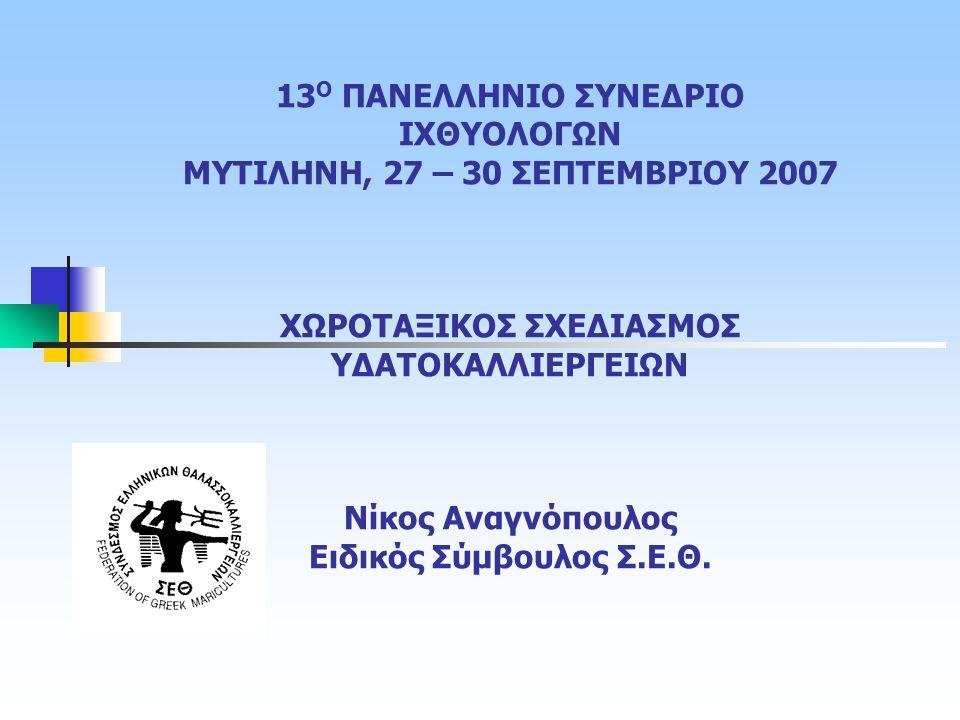13 Ο ΠΑΝΕΛΛΗΝΙΟ ΣΥΝΕΔΡΙΟ ΙΧΘΥΟΛΟΓΩΝ ΜΥΤΙΛΗΝΗ, 27 – 30 ΣΕΠΤΕΜΒΡΙΟΥ 2007 ΧΩΡΟΤΑΞΙΚΟΣ ΣΧΕΔΙΑΣΜΟΣ ΥΔΑΤΟΚΑΛΛΙΕΡΓΕΙΩΝ Νίκος Αναγνόπουλος Ειδικός Σύμβουλος Σ.Ε.Θ.
