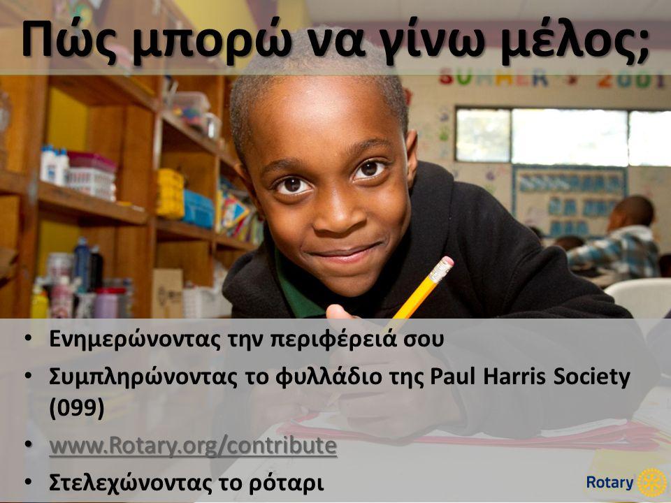 Πώς μπορώ να γίνω μέλος; • Ενημερώνοντας την περιφέρειά σου • Συμπληρώνοντας το φυλλάδιο της Paul Harris Society (099) • www.Rotary.org/contribute www.Rotary.org/contribute • Στελεχώνοντας το ρόταρι